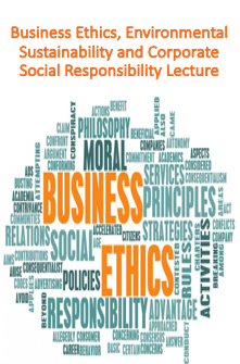 Business Ethics, Environmental Sustainability and Corporate Social Responsibility Lecture