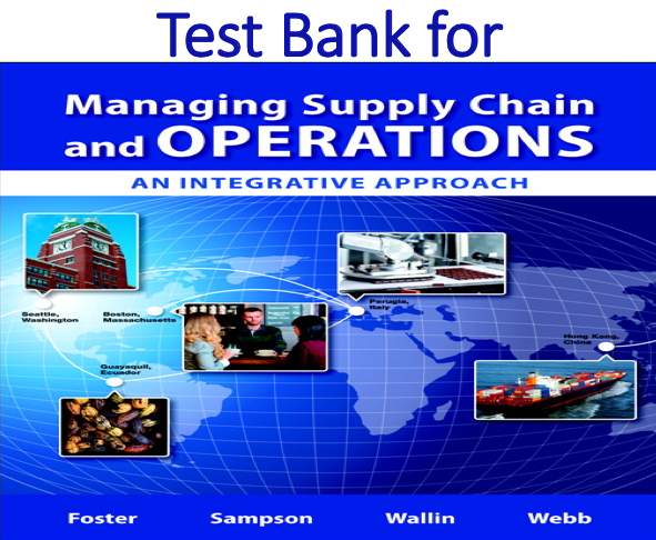 Test Bank for Managing Supply Chain and Operations An Integrative Approach by S. Thomas Foster, Scott E. Sampson, Cynthia Wallin, Scott W. Webb