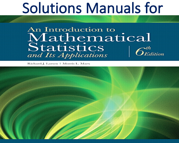 Solutions Manual for An Introduction to Mathematical Statistics and Its Applications 6th Edition by Richard J. Larsen, Morris L. Marx