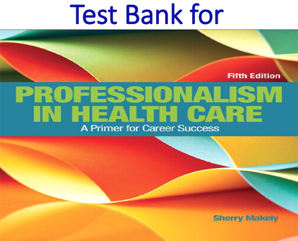 Test Bank for Professionalism in Health Care 5th Edition by Sherry Makely