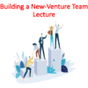 Building a New-Venture Team Lecture (Entrepreneurship)
