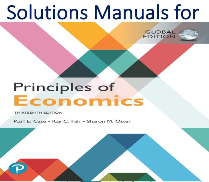 Solutions Manual for Principles of Economics Global 13th Edition by Karl E. Case, Ray C. Fair, Sharon E. Oster
