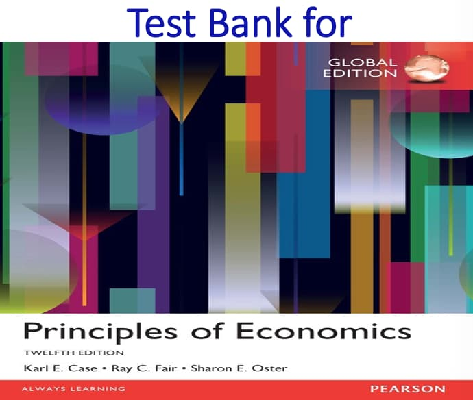Test Bank for Principles of Economics Global 12th Edition by Karl E. Case, Ray C. Fair, Sharon M. Oster